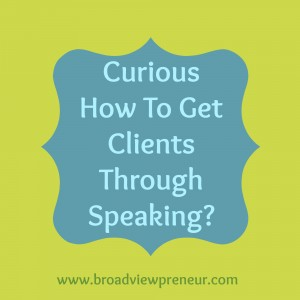Curious How To Get Clients Through Speaking