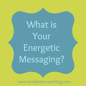 What is your energetic messaging?