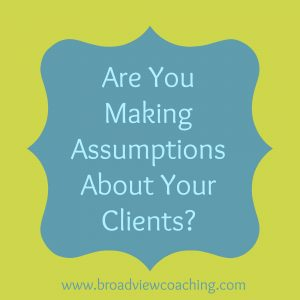Are you making assumptions about your clients?