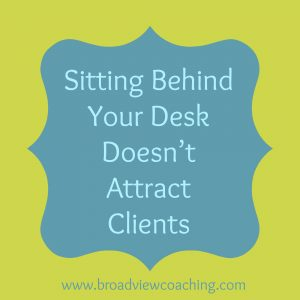 Sitting behind your desk won't attract clients