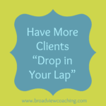 """How to Have More Coaching Clients """"Drop in Your Lap"""""""